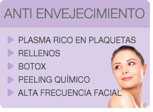 ANTI ENVEJECIMIENTO /// • Plasma Rico en Plaquetas / • Rellenos / • Botox / • Peeling Químico / • Alta Frecuencia Facial