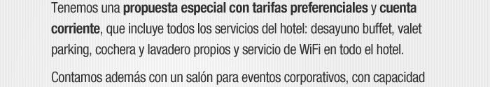 Tenemos una propuesta especial con tarifas preferenciales y cuentacorriente, que incluye todos los servicios del hotel: desayuno buffet,cochera propia, valet parking, lavadero propio, traslados y servicio de WiFi.