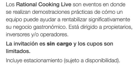Los Rational Cooking Live son eventos en dondese realizan demostraciones prácticas de cómo un equipo puede ayudar a rentabilizar significativamente su negocio gastronómico. Está dirigido a propietarios, inversores y/o operadores. La invitación es SIN CARGO y los cupos son limitados. Incluye estacionamiento (sujeto a disponibilidad).