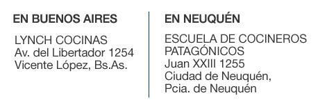 EN BUENOS AIRES: Lynch Cocinas, Av. del Libertador 1254 - Vicente López, Bs. As. ////// EN NEUQUÉN: Escuela de Cocineros Patagónicos, Juan XXIII 1255, Ciudad de Neuquén - Pcia. de Neuquén